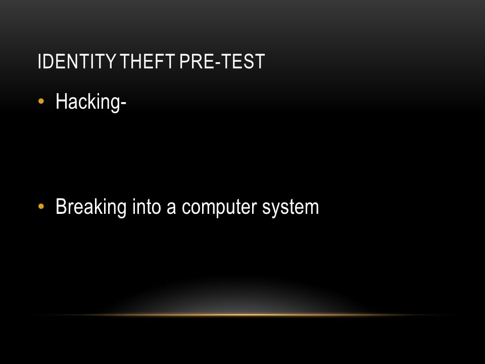 IDENTITY THEFT PRE-TEST Hacking- Breaking into a computer system