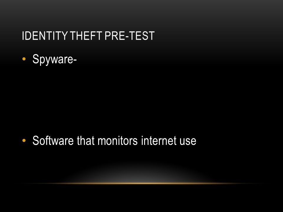 IDENTITY THEFT PRE-TEST Spyware- Software that monitors internet use