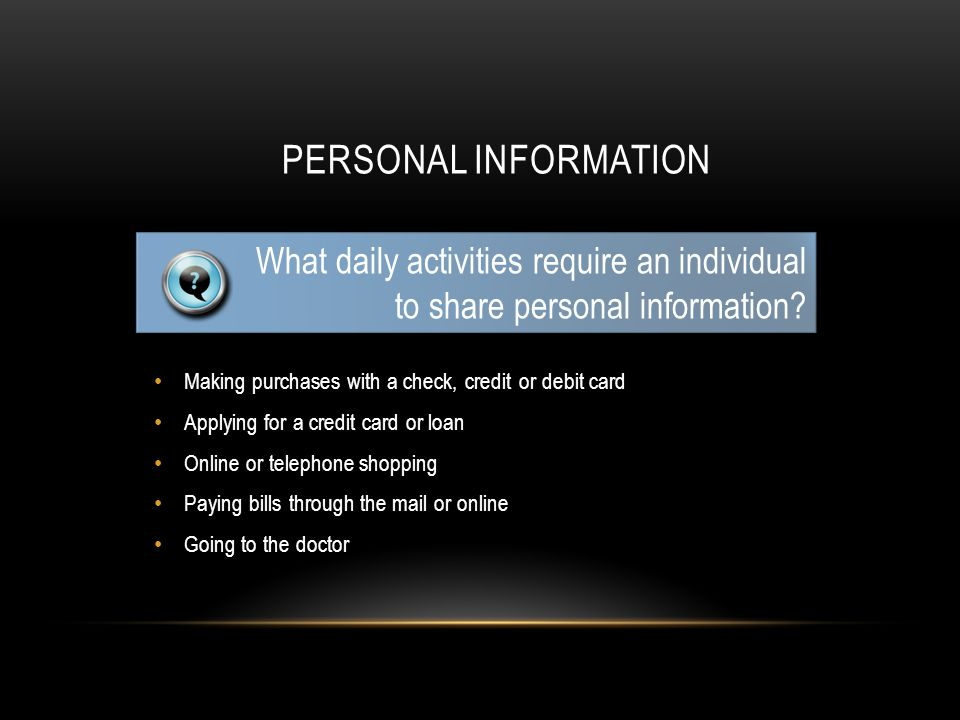PERSONAL INFORMATION Making purchases with a check, credit or debit card Applying for a credit card or loan Online or telephone shopping Paying bills