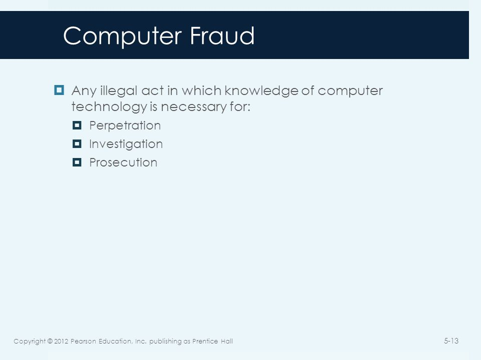 Computer Fraud  Any illegal act in which knowledge of computer technology is necessary for:  Perpetration  Investigation  Prosecution Copyright © 2012 Pearson Education, Inc.