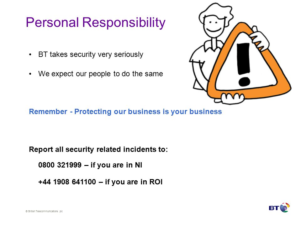 © British Telecommunications plc Crime Reporting in BT BT Security Control centre - 0800 321 999 Always report crime and suspicious activity 0845 600 8000