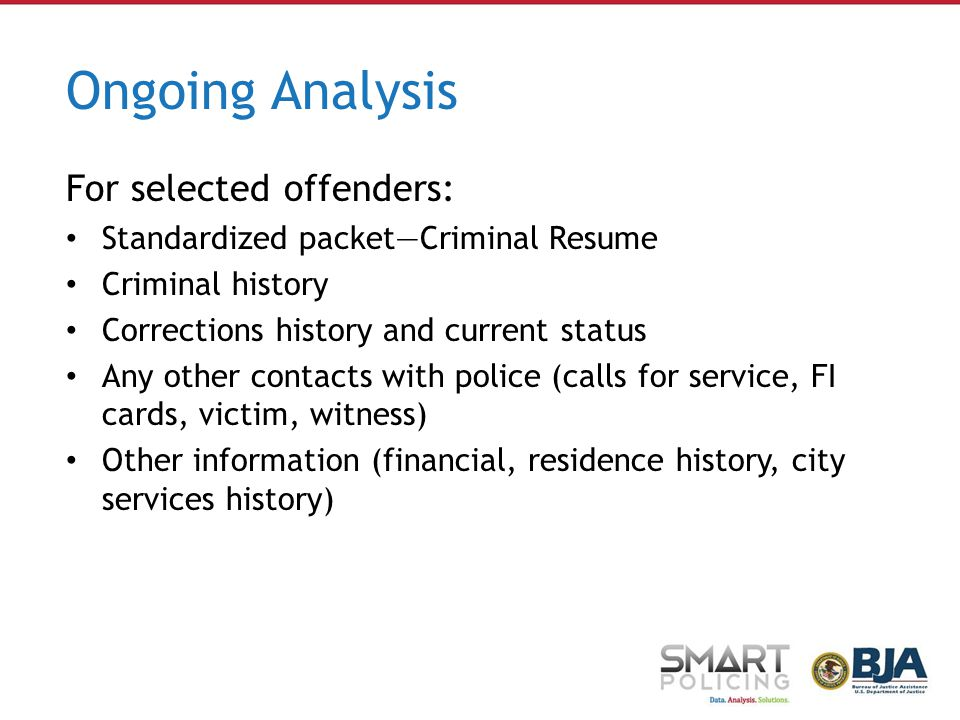Ongoing Analysis For selected offenders: Standardized packet—Criminal Resume Criminal history Corrections history and current status Any other contacts with police (calls for service, FI cards, victim, witness) Other information (financial, residence history, city services history)