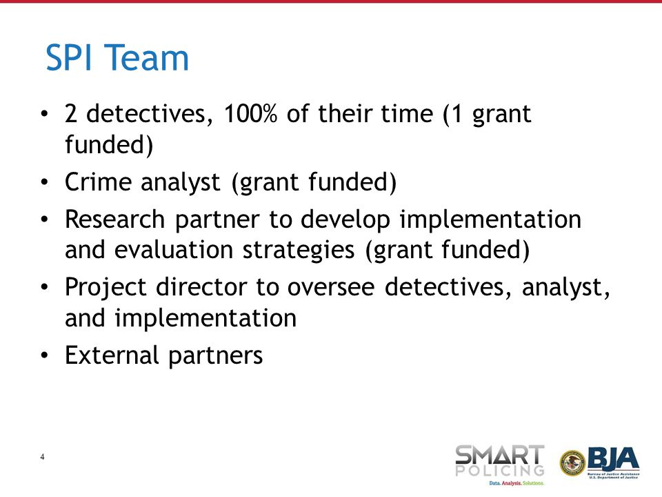 4 SPI Team 2 detectives, 100% of their time (1 grant funded) Crime analyst (grant funded) Research partner to develop implementation and evaluation strategies (grant funded) Project director to oversee detectives, analyst, and implementation External partners