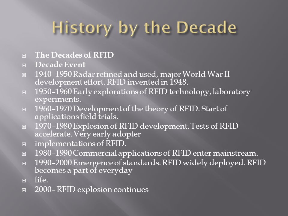  The Decades of RFID  Decade Event  1940–1950 Radar refined and used, major World War II development effort.