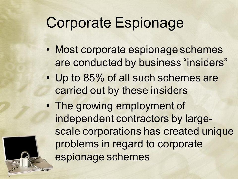 Corporate Espionage Most corporate espionage schemes are conducted by business insiders Up to 85% of all such schemes are carried out by these insiders The growing employment of independent contractors by large- scale corporations has created unique problems in regard to corporate espionage schemes