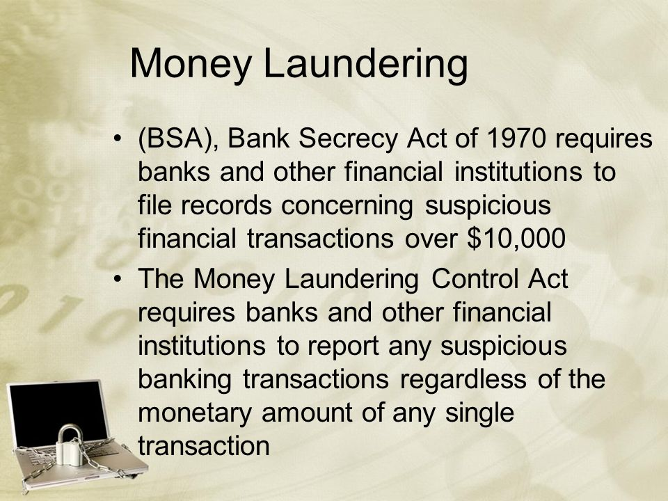 Money Laundering (BSA), Bank Secrecy Act of 1970 requires banks and other financial institutions to file records concerning suspicious financial transactions over $10,000 The Money Laundering Control Act requires banks and other financial institutions to report any suspicious banking transactions regardless of the monetary amount of any single transaction