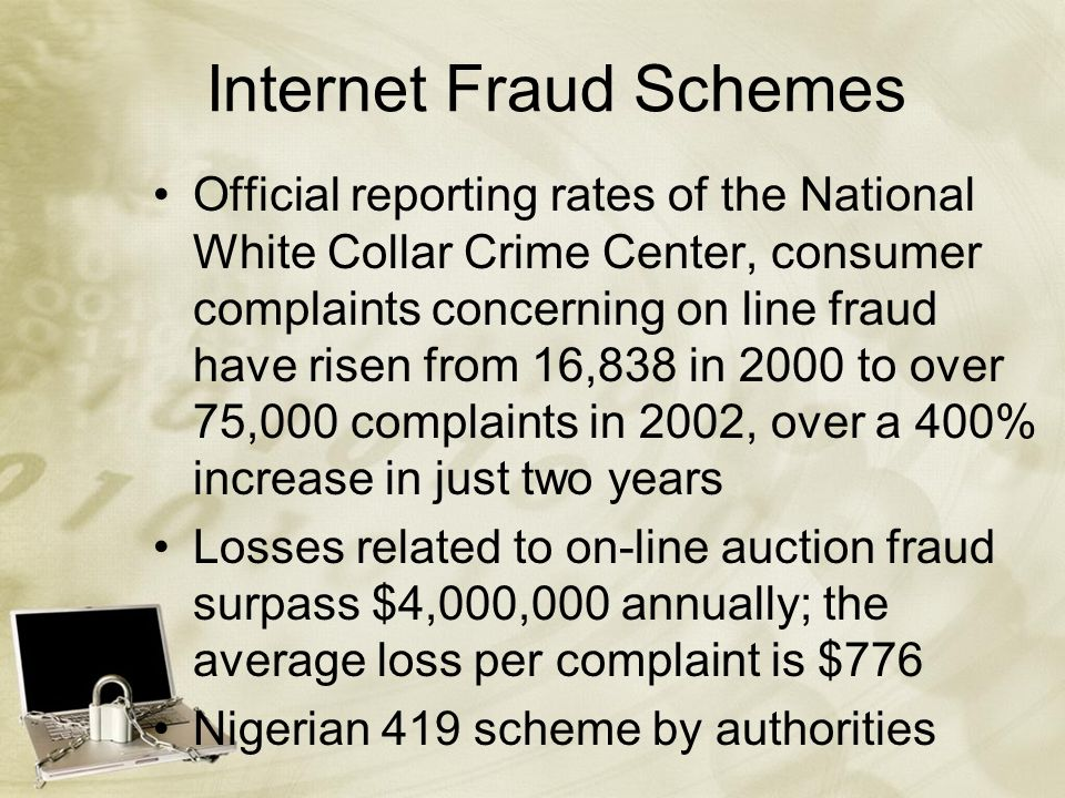 Internet Fraud Schemes Official reporting rates of the National White Collar Crime Center, consumer complaints concerning on line fraud have risen from 16,838 in 2000 to over 75,000 complaints in 2002, over a 400% increase in just two years Losses related to on-line auction fraud surpass $4,000,000 annually; the average loss per complaint is $776 Nigerian 419 scheme by authorities