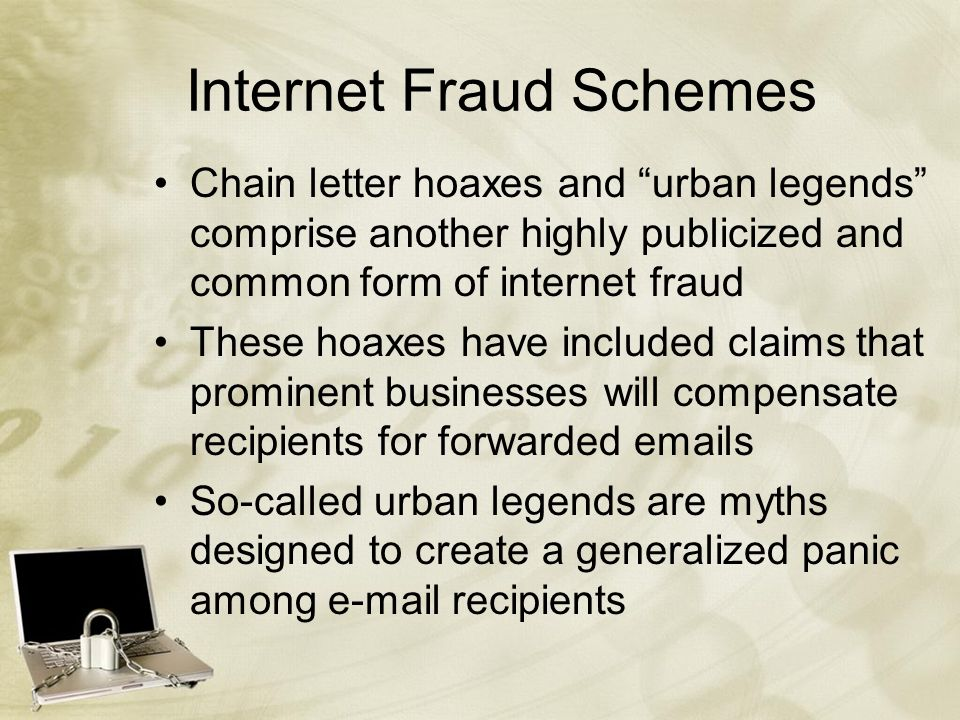 Internet Fraud Schemes Chain letter hoaxes and urban legends comprise another highly publicized and common form of internet fraud These hoaxes have included claims that prominent businesses will compensate recipients for forwarded emails So-called urban legends are myths designed to create a generalized panic among e-mail recipients