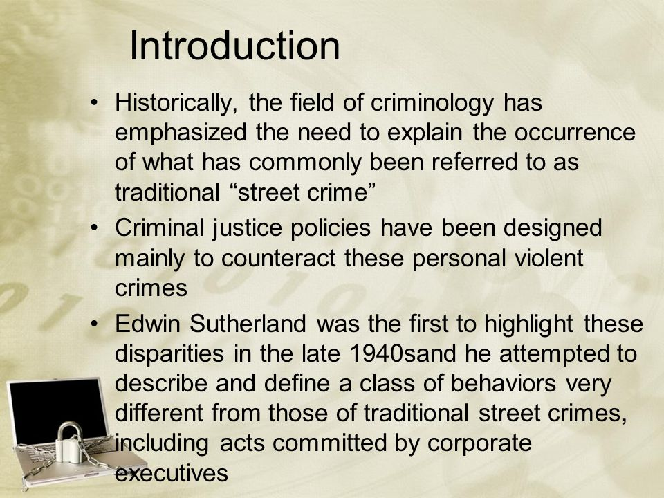 Introduction Historically, the field of criminology has emphasized the need to explain the occurrence of what has commonly been referred to as traditional street crime Criminal justice policies have been designed mainly to counteract these personal violent crimes Edwin Sutherland was the first to highlight these disparities in the late 1940sand he attempted to describe and define a class of behaviors very different from those of traditional street crimes, including acts committed by corporate executives