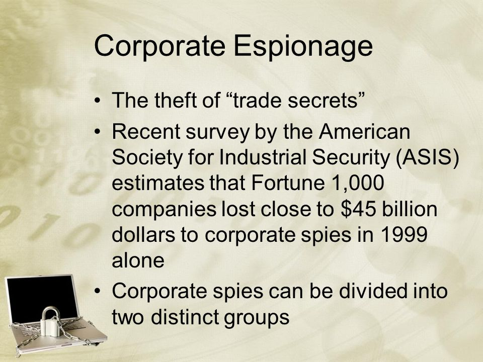 Corporate Espionage The theft of trade secrets Recent survey by the American Society for Industrial Security (ASIS) estimates that Fortune 1,000 companies lost close to $45 billion dollars to corporate spies in 1999 alone Corporate spies can be divided into two distinct groups