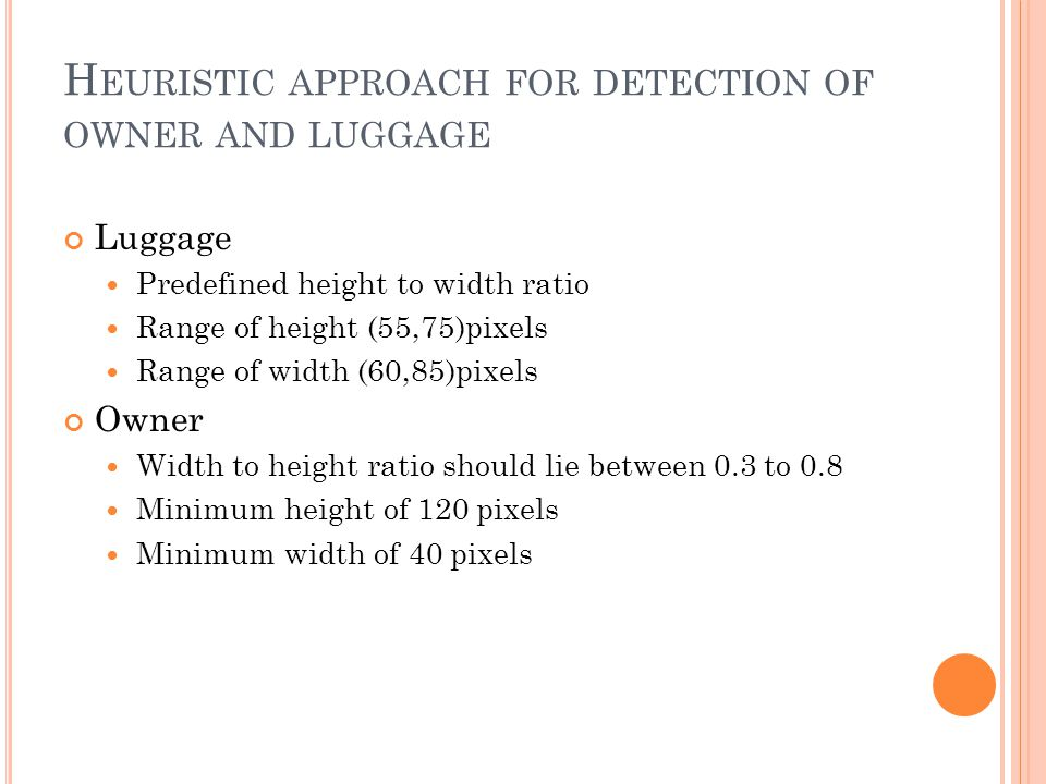 H EURISTIC APPROACH FOR DETECTION OF OWNER AND LUGGAGE Luggage Predefined height to width ratio Range of height (55,75)pixels Range of width (60,85)pixels Owner Width to height ratio should lie between 0.3 to 0.8 Minimum height of 120 pixels Minimum width of 40 pixels