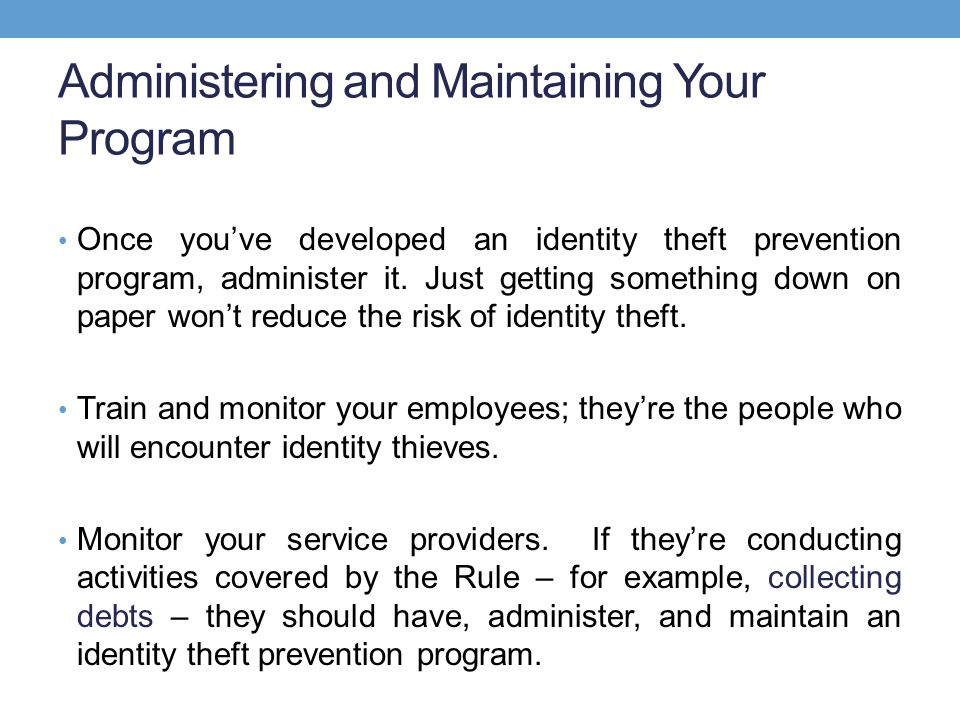 Administering and Maintaining Your Program Once you've developed an identity theft prevention program, administer it.