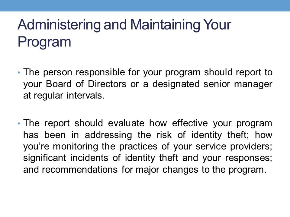 Administering and Maintaining Your Program The person responsible for your program should report to your Board of Directors or a designated senior manager at regular intervals.