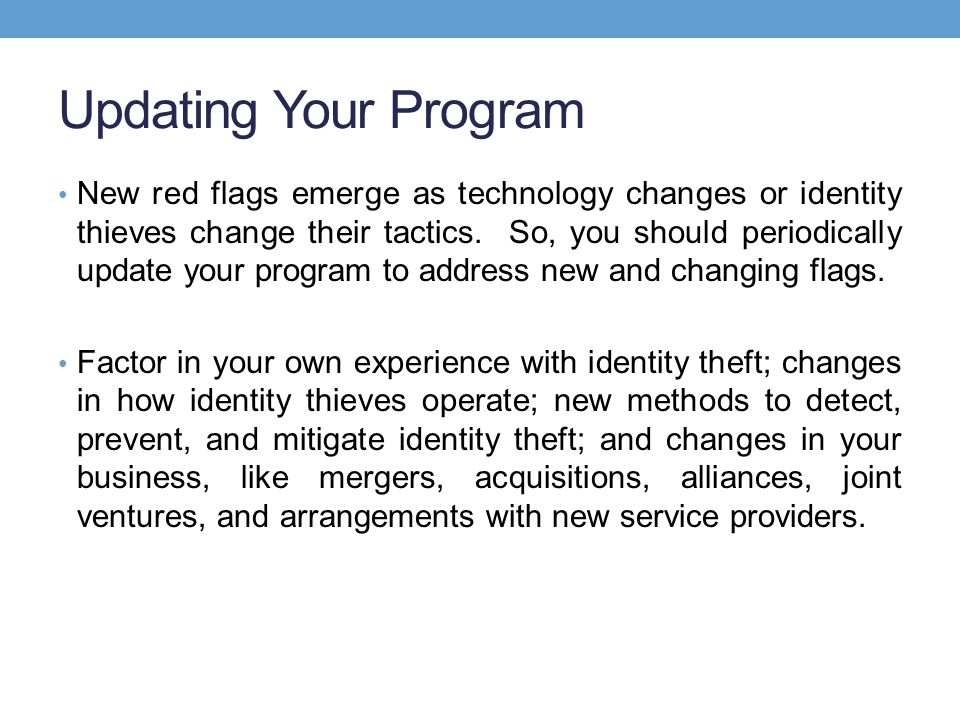 Updating Your Program New red flags emerge as technology changes or identity thieves change their tactics.