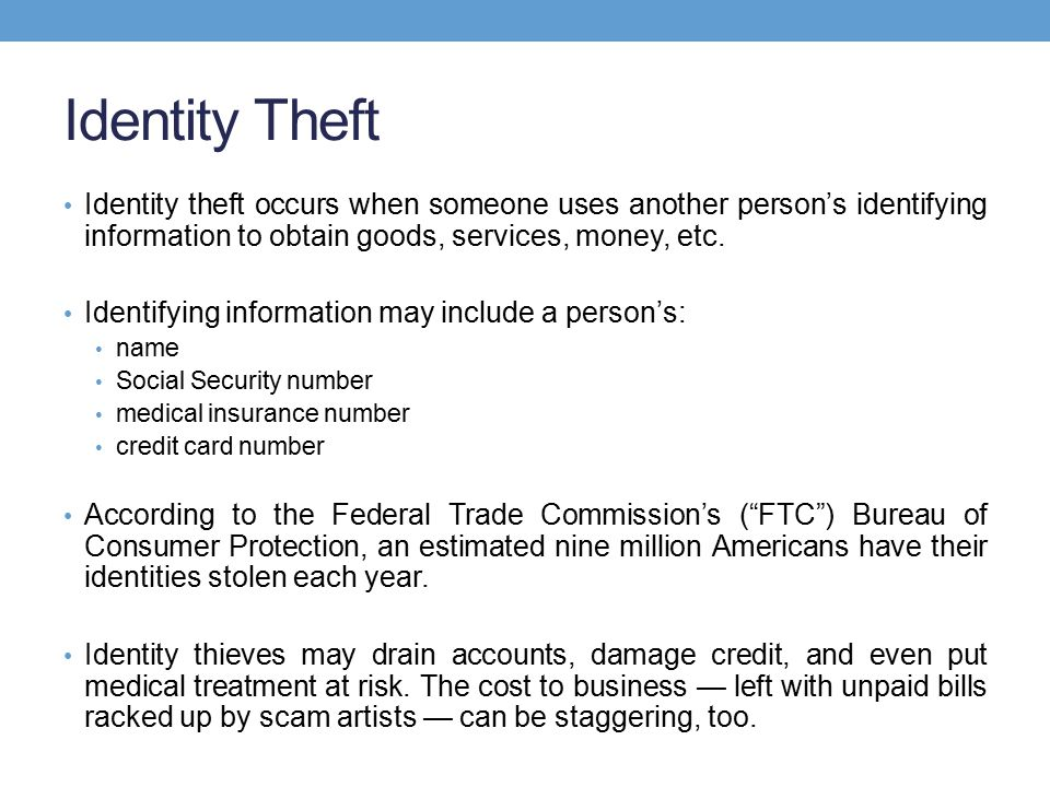Identity Theft Identity theft occurs when someone uses another person's identifying information to obtain goods, services, money, etc.