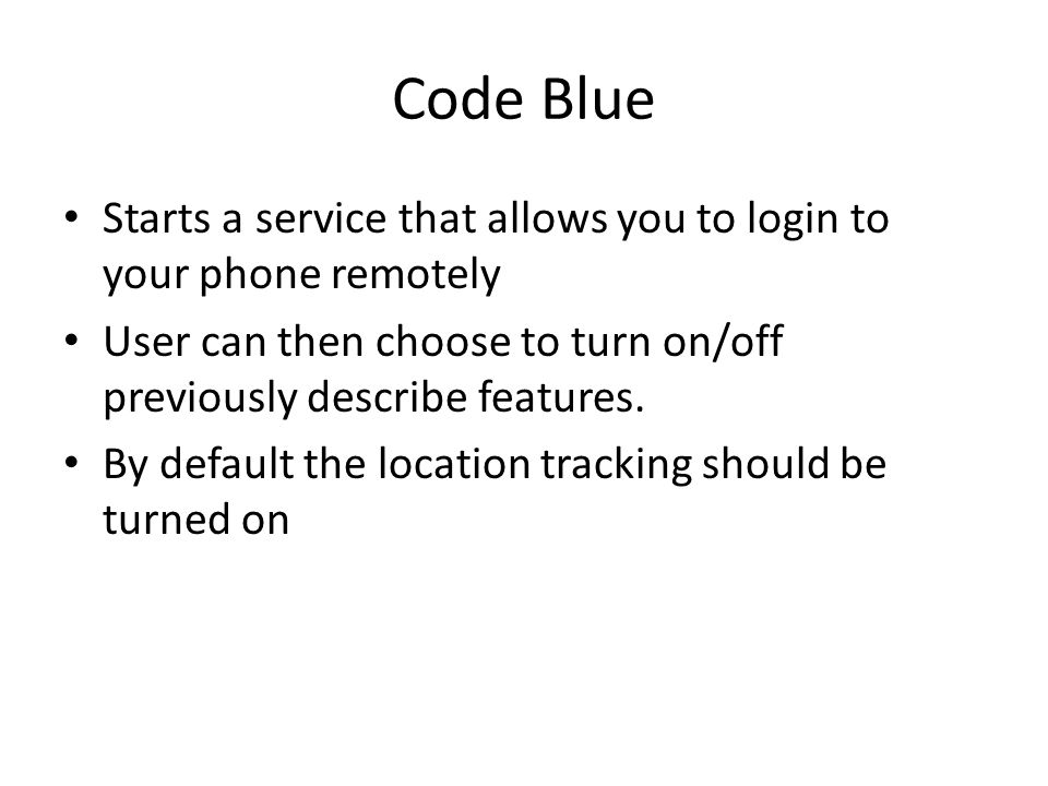 Code Blue Starts a service that allows you to login to your phone remotely User can then choose to turn on/off previously describe features.