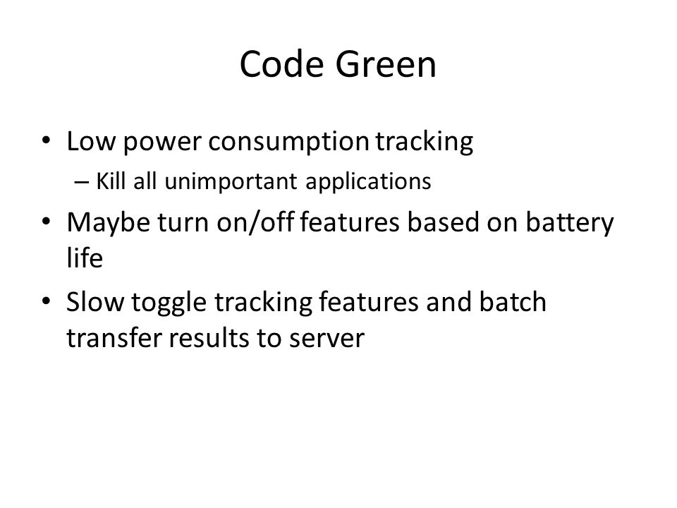 Code Green Low power consumption tracking – Kill all unimportant applications Maybe turn on/off features based on battery life Slow toggle tracking features and batch transfer results to server