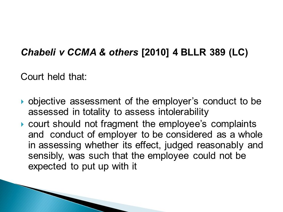 Chabeli v CCMA & others [2010] 4 BLLR 389 (LC) Court held that:  objective assessment of the employer's conduct to be assessed in totality to assess intolerability  court should not fragment the employee's complaints and conduct of employer to be considered as a whole in assessing whether its effect, judged reasonably and sensibly, was such that the employee could not be expected to put up with it