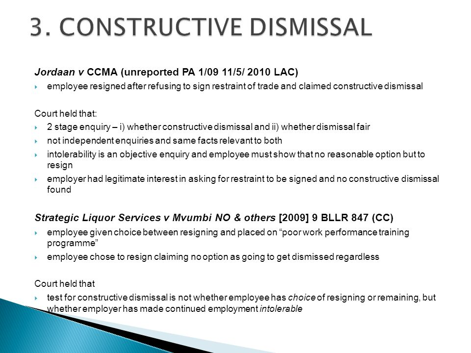 Jordaan v CCMA (unreported PA 1/09 11/5/ 2010 LAC)  employee resigned after refusing to sign restraint of trade and claimed constructive dismissal Court held that:  2 stage enquiry – i) whether constructive dismissal and ii) whether dismissal fair  not independent enquiries and same facts relevant to both  intolerability is an objective enquiry and employee must show that no reasonable option but to resign  employer had legitimate interest in asking for restraint to be signed and no constructive dismissal found Strategic Liquor Services v Mvumbi NO & others [2009] 9 BLLR 847 (CC)  employee given choice between resigning and placed on poor work performance training programme  employee chose to resign claiming no option as going to get dismissed regardless Court held that  test for constructive dismissal is not whether employee has choice of resigning or remaining, but whether employer has made continued employment intolerable