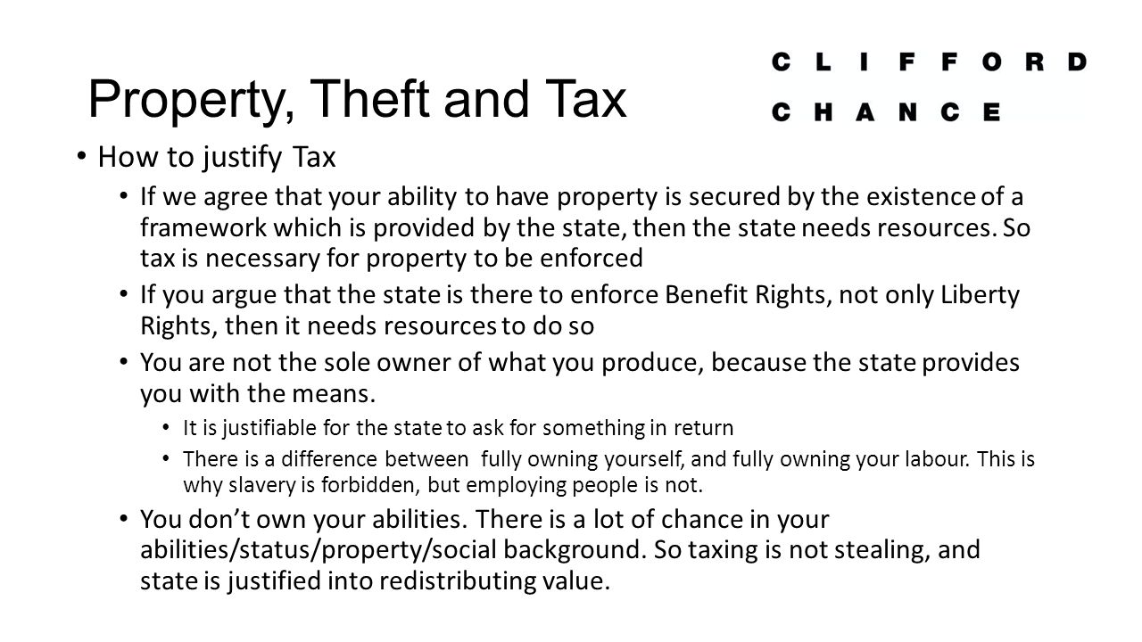 Property, Theft and Tax How to justify Tax If we agree that your ability to have property is secured by the existence of a framework which is provided by the state, then the state needs resources.