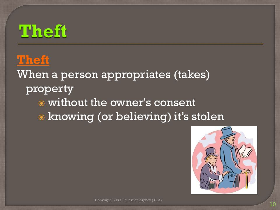 Theft When a person appropriates (takes) property  without the owner's consent  knowing (or believing) it's stolen Copyright Texas Education Agency