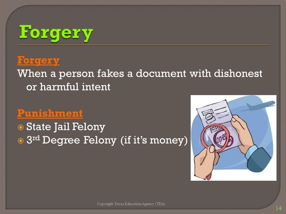 Forgery When a person fakes a document with dishonest or harmful intent Punishment  State Jail Felony  3 rd Degree Felony (if it's money) Copyright Texas Education Agency (TEA) 14