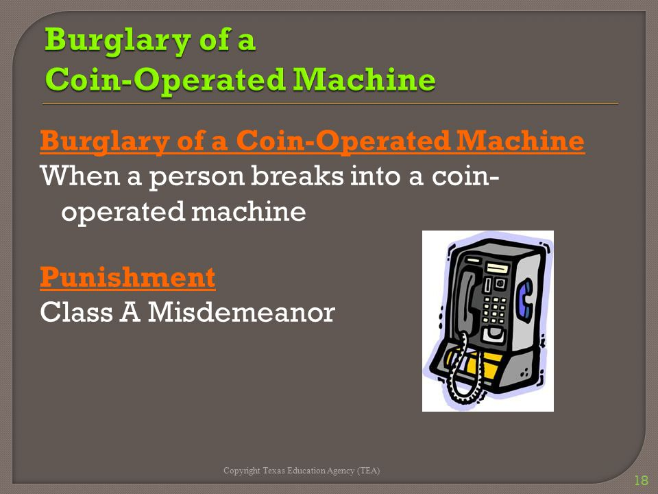 Burglary of a Coin-Operated Machine When a person breaks into a coin- operated machine Punishment Class A Misdemeanor Copyright Texas Education Agency
