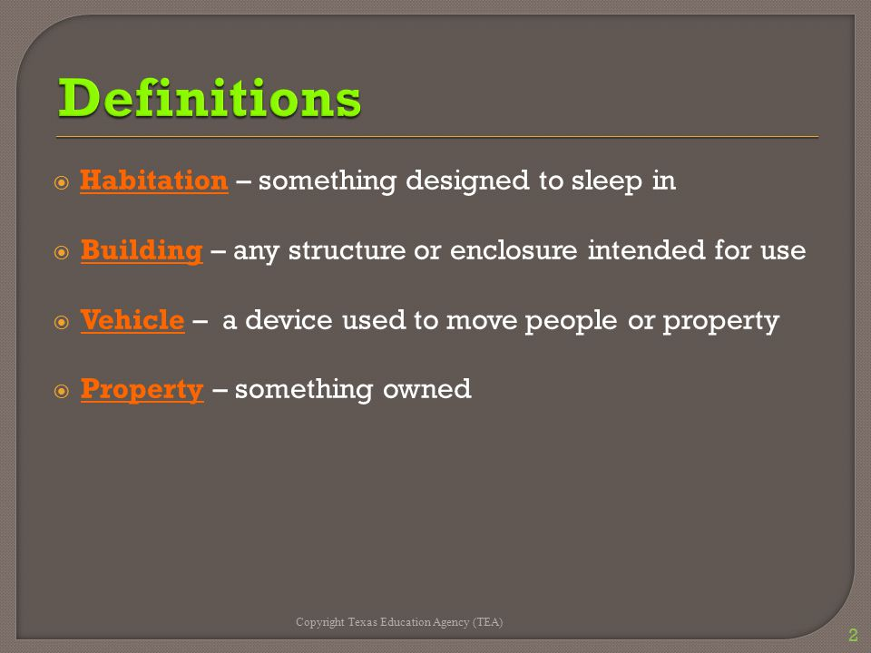  Habitation – something designed to sleep in  Building – any structure or enclosure intended for use  Vehicle – a device used to move people or property  Property – something owned Copyright Texas Education Agency (TEA) 2