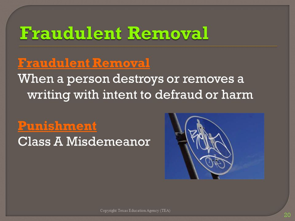 Fraudulent Removal When a person destroys or removes a writing with intent to defraud or harm Punishment Class A Misdemeanor Copyright Texas Education