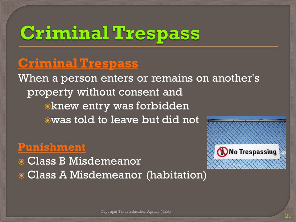 Criminal Trespass When a person enters or remains on another s property without consent and  knew entry was forbidden  was told to leave but did not Punishment  Class B Misdemeanor  Class A Misdemeanor (habitation) Copyright Texas Education Agency (TEA) 21