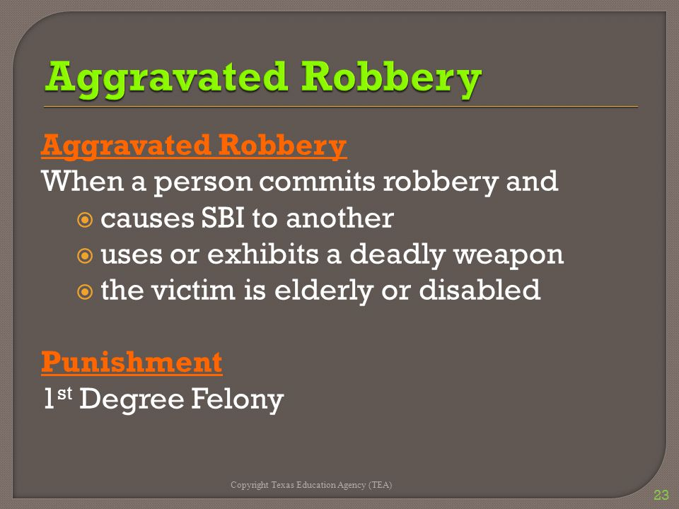 Aggravated Robbery When a person commits robbery and  causes SBI to another  uses or exhibits a deadly weapon  the victim is elderly or disabled Pu