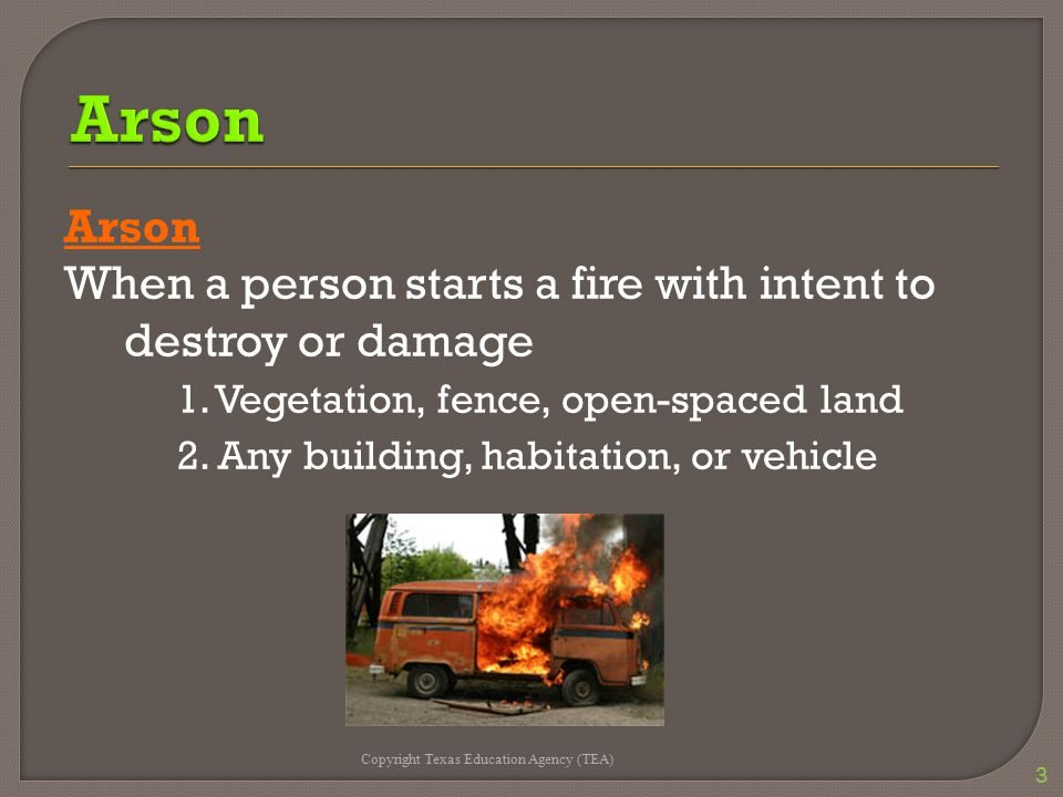 Arson When a person starts a fire with intent to destroy or damage 1. Vegetation, fence, open-spaced land 2. Any building, habitation, or vehicle Copy