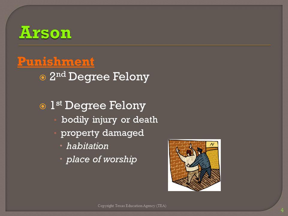Punishment  2 nd Degree Felony  1 st Degree Felony bodily injury or death property damaged  habitation  place of worship Copyright Texas Education Agency (TEA) 4