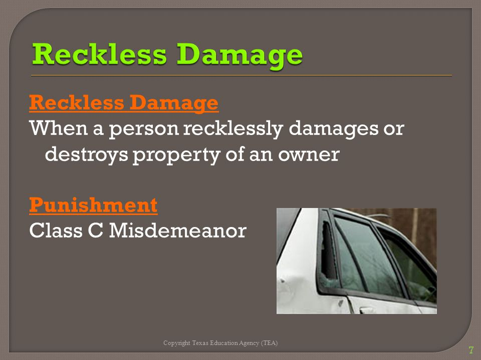 Reckless Damage When a person recklessly damages or destroys property of an owner Punishment Class C Misdemeanor Copyright Texas Education Agency (TEA) 7