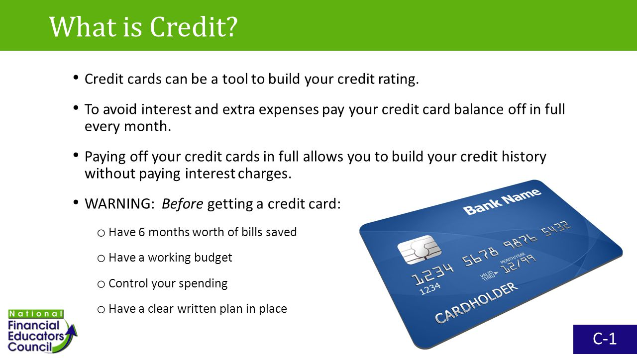 Credit cards can be a tool to build your credit rating. To avoid interest and extra expenses pay your credit card balance off in full every month. Pay