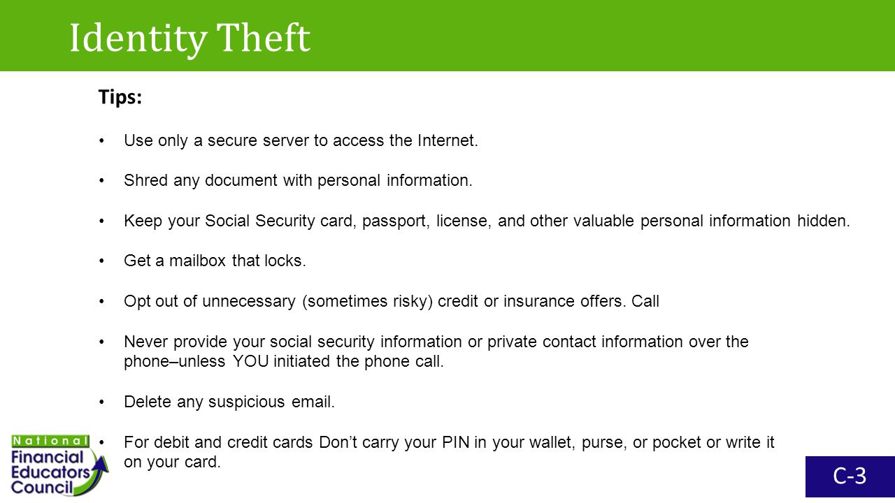 Identity Theft C-3 Tips: Use only a secure server to access the Internet. Shred any document with personal information. Keep your Social Security card