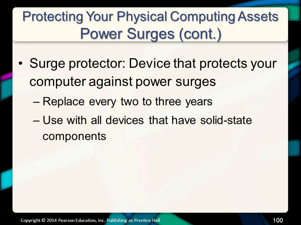 Protecting Your Physical Computing Assets Power Surges (cont.) Surge protector: Device that protects your computer against power surges –Replace every two to three years –Use with all devices that have solid-state components Copyright © 2014 Pearson Education, Inc.
