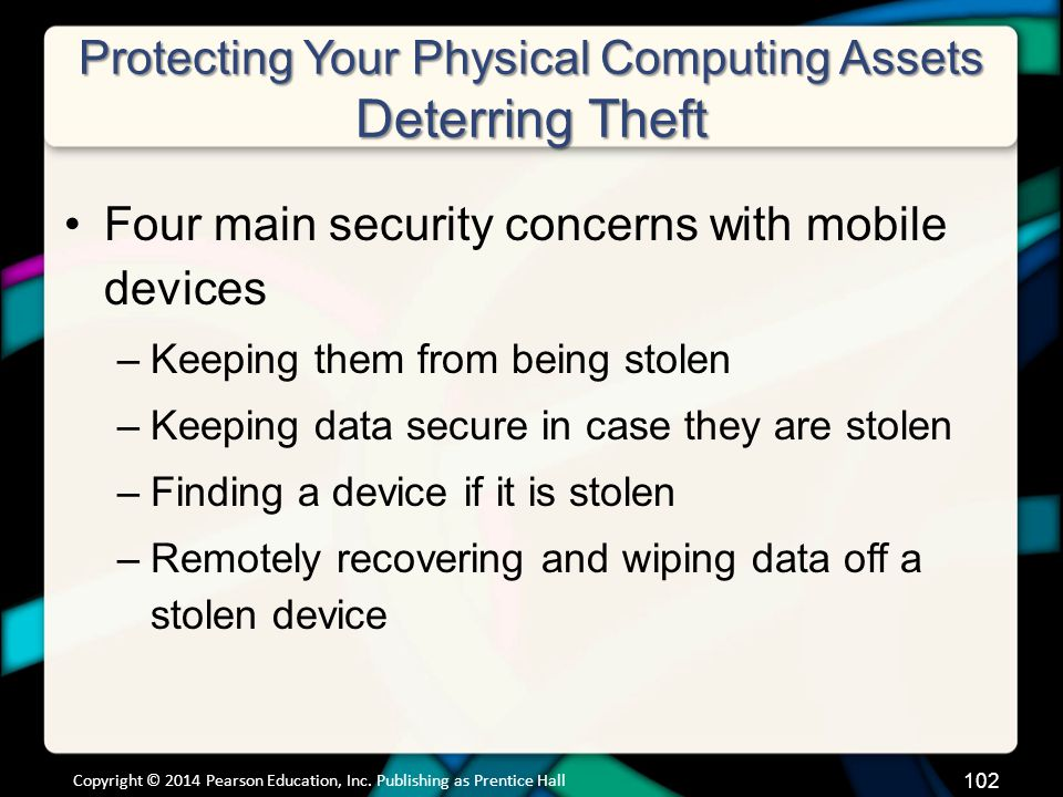 Protecting Your Physical Computing Assets Deterring Theft Four main security concerns with mobile devices –Keeping them from being stolen –Keeping data secure in case they are stolen –Finding a device if it is stolen –Remotely recovering and wiping data off a stolen device Copyright © 2014 Pearson Education, Inc.
