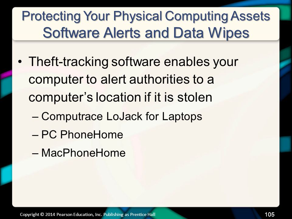 Protecting Your Physical Computing Assets Software Alerts and Data Wipes Theft-tracking software enables your computer to alert authorities to a computer's location if it is stolen –Computrace LoJack for Laptops –PC PhoneHome –MacPhoneHome Copyright © 2014 Pearson Education, Inc.