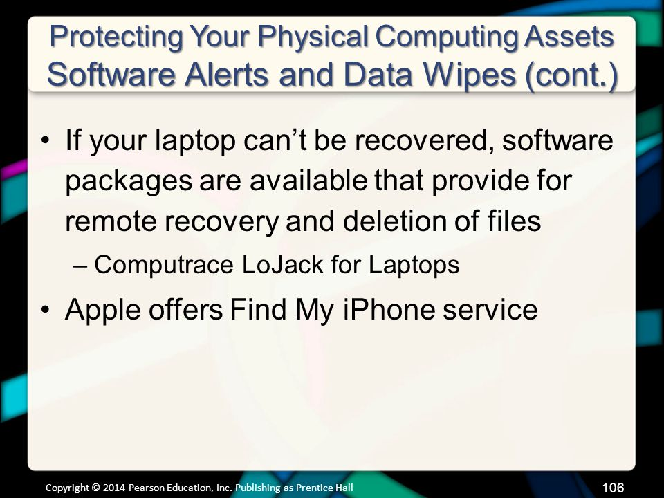 Protecting Your Physical Computing Assets Software Alerts and Data Wipes (cont.) If your laptop can't be recovered, software packages are available that provide for remote recovery and deletion of files –Computrace LoJack for Laptops Apple offers Find My iPhone service Copyright © 2014 Pearson Education, Inc.