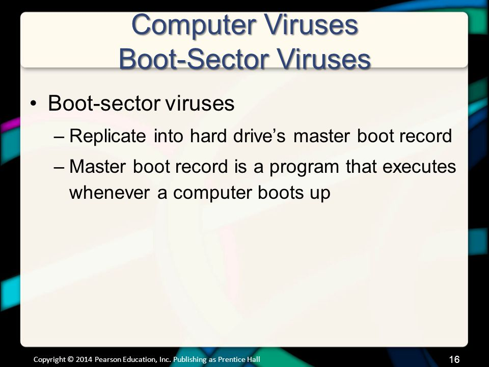 Computer Viruses Boot-Sector Viruses Boot-sector viruses –Replicate into hard drive's master boot record –Master boot record is a program that executes whenever a computer boots up Copyright © 2014 Pearson Education, Inc.