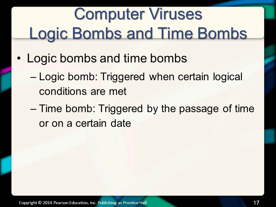 Computer Viruses Logic Bombs and Time Bombs Logic bombs and time bombs –Logic bomb: Triggered when certain logical conditions are met –Time bomb: Triggered by the passage of time or on a certain date Copyright © 2014 Pearson Education, Inc.