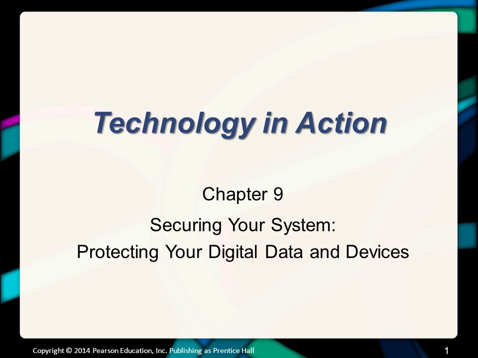 Technology in Action Chapter 9 Securing Your System: Protecting Your Digital Data and Devices Copyright © 2014 Pearson Education, Inc.