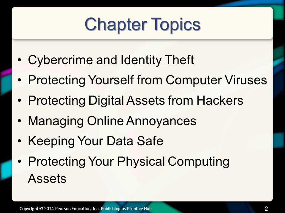Chapter Topics Cybercrime and Identity Theft Protecting Yourself from Computer Viruses Protecting Digital Assets from Hackers Managing Online Annoyances Keeping Your Data Safe Protecting Your Physical Computing Assets Copyright © 2014 Pearson Education, Inc.