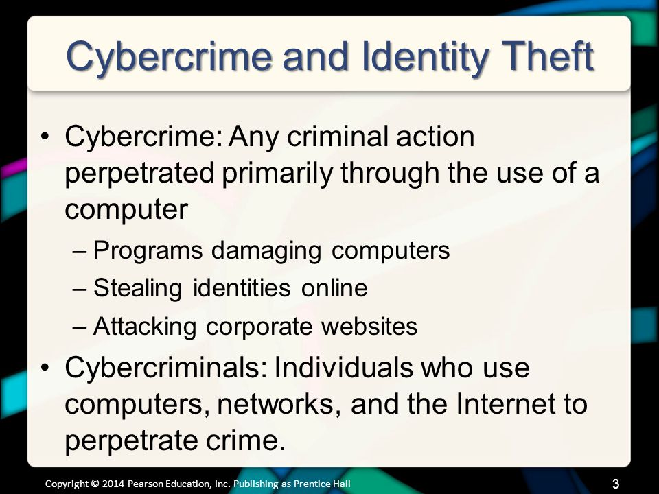 Cybercrime and Identity Theft Cybercrime: Any criminal action perpetrated primarily through the use of a computer –Programs damaging computers –Stealing identities online –Attacking corporate websites Cybercriminals: Individuals who use computers, networks, and the Internet to perpetrate crime.