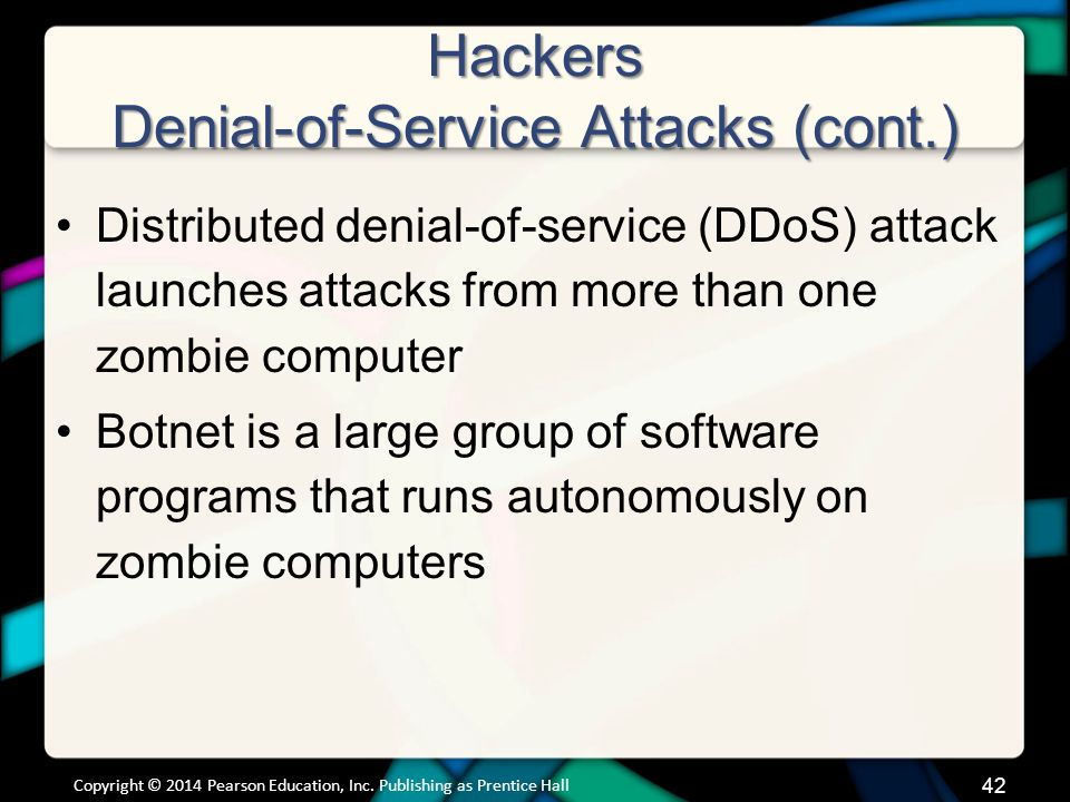 Hackers Denial-of-Service Attacks (cont.) Distributed denial-of-service (DDoS) attack launches attacks from more than one zombie computer Botnet is a large group of software programs that runs autonomously on zombie computers Copyright © 2014 Pearson Education, Inc.