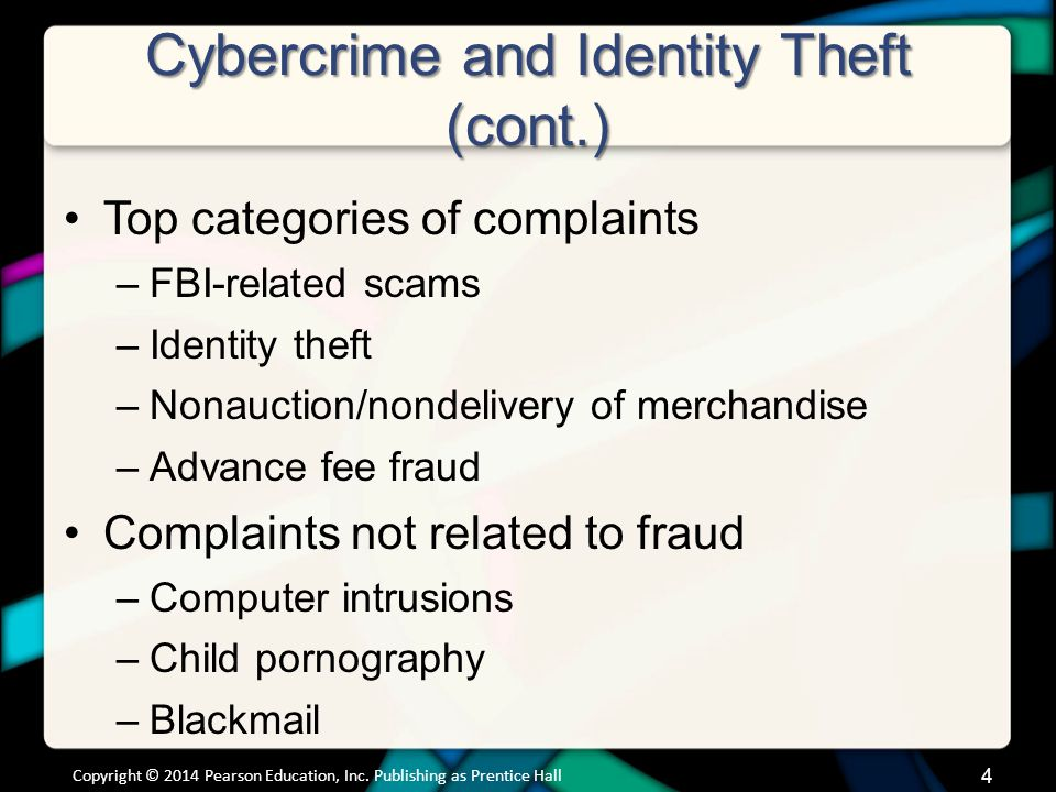 Cybercrime and Identity Theft (cont.) Top categories of complaints –FBI-related scams –Identity theft –Nonauction/nondelivery of merchandise –Advance fee fraud Complaints not related to fraud –Computer intrusions –Child pornography –Blackmail Copyright © 2014 Pearson Education, Inc.