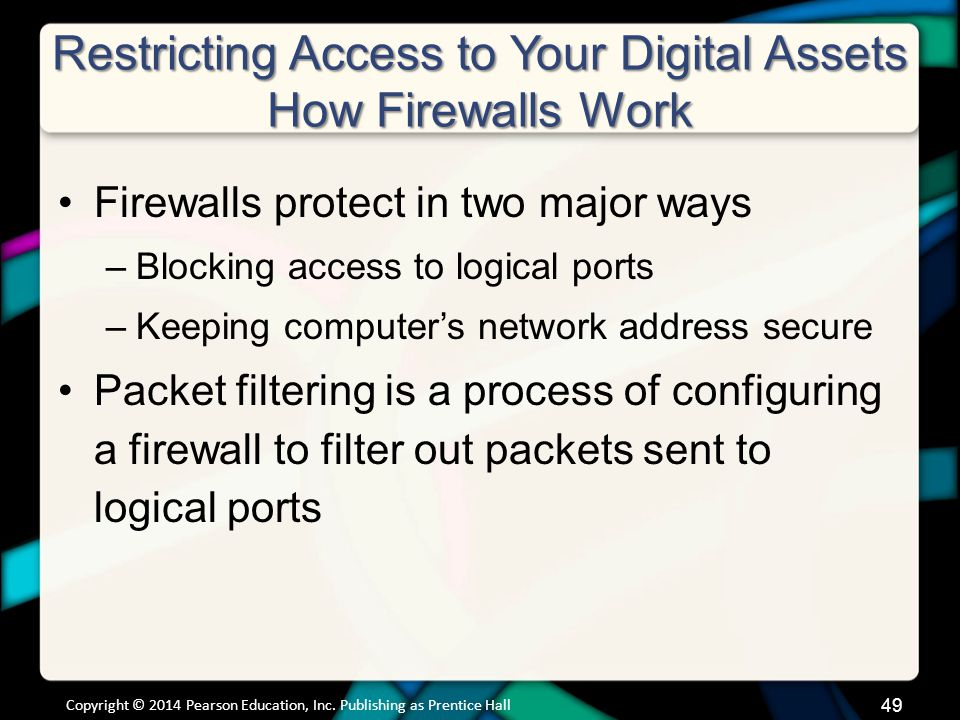 Restricting Access to Your Digital Assets How Firewalls Work Firewalls protect in two major ways –Blocking access to logical ports –Keeping computer's network address secure Packet filtering is a process of configuring a firewall to filter out packets sent to logical ports Copyright © 2014 Pearson Education, Inc.
