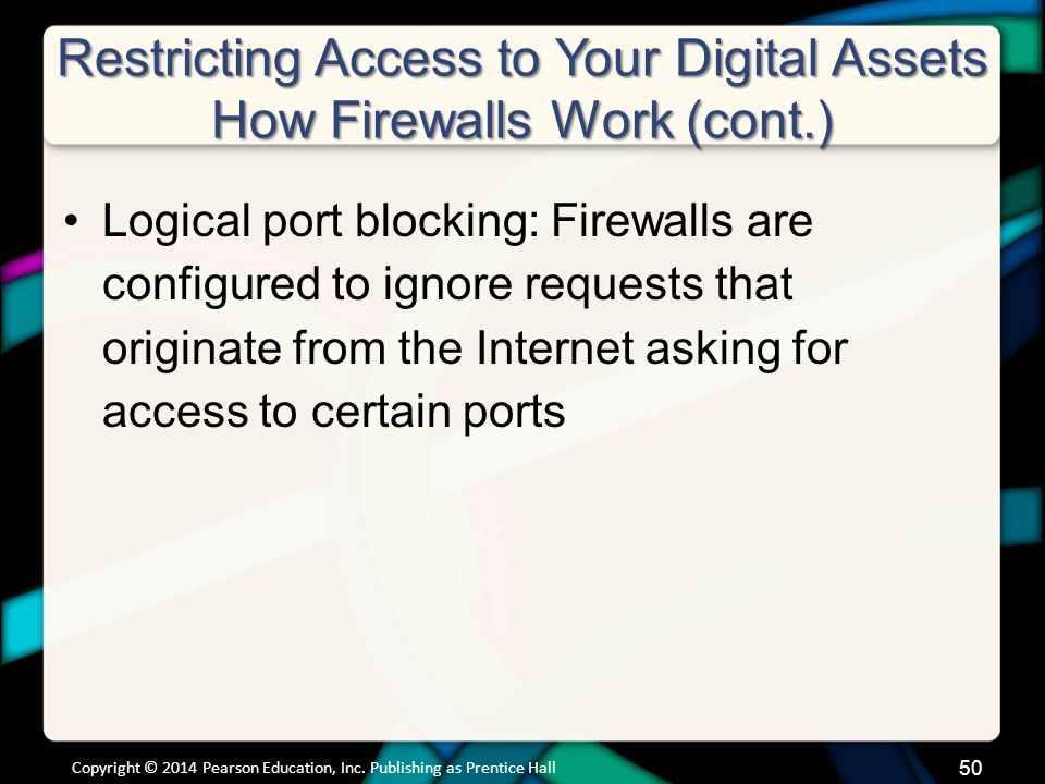 Restricting Access to Your Digital Assets How Firewalls Work (cont.) Logical port blocking: Firewalls are configured to ignore requests that originate from the Internet asking for access to certain ports Copyright © 2014 Pearson Education, Inc.