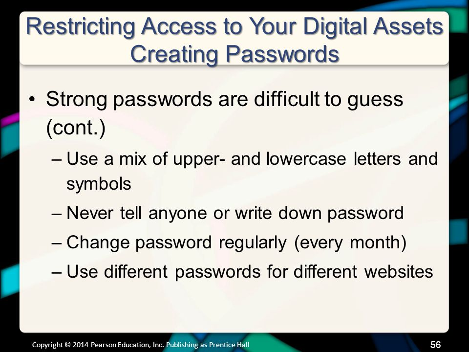 Restricting Access to Your Digital Assets Creating Passwords Strong passwords are difficult to guess (cont.) –Use a mix of upper- and lowercase letters and symbols –Never tell anyone or write down password –Change password regularly (every month) –Use different passwords for different websites Copyright © 2014 Pearson Education, Inc.